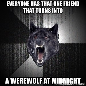 Insanity Wolf - Everyone has that one friend that turns into a werewolf at midnight