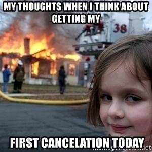 Disaster Girl - My thoughts when I think about getting my  first cancelation today