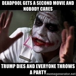 joker mind loss - deadpool gets a second movie and nobody cares Trump dies and everyone throws a party