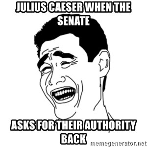 FU*CK THAT GUY - Julius caeser when the senate asks for their authority back