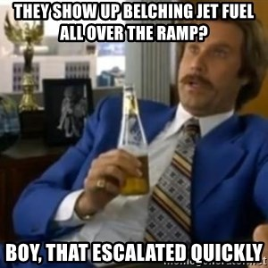 That escalated quickly-Ron Burgundy - They show up belching jet fuel all over the ramp? Boy, that escalated quickly