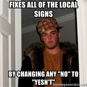 "Scumbag Steve - fixes all of the local signs by changing any ""no"" to ""yesn't"""