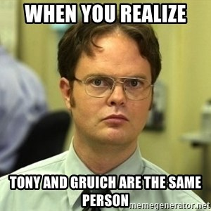 Dwight Schrute - When you realize  Tony and Gruich are the same person