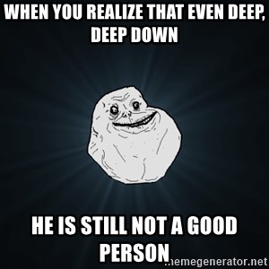 Forever Alone - when you realize that even deep, deep down he is still not a good person