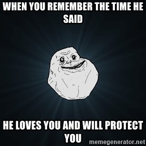 Forever Alone - when you remember the time he said he loves you and will protect you