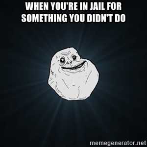 Forever Alone - when you're in jail for something you didn't do