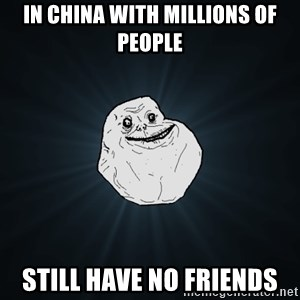 Forever Alone - In China with millions of people Still have no friends