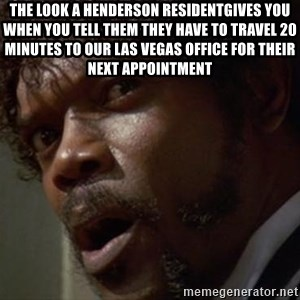 Angry Samuel L Jackson - The look a Henderson residentgives you when you tell them they have to travel 20 minutes to our Las Vegas office for their next appointment