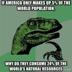 Philosoraptor - if america only makes up 5% of the world population, why do they consume 24% of the world's natural resources