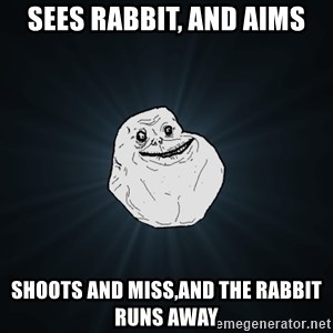 Forever Alone - Sees rabbit, and aims Shoots and miss,and the rabbit runs away