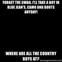 Blank Black - Forget the swag. I'll take a boy in blue Jean's, camo and boots anyday! Where are all the country boys at?