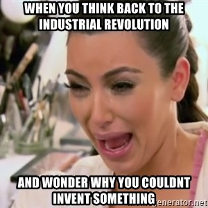 Kim Kardashian Crying - when you think back to the industrial revolution and wonder why you couldnt invent something