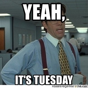 That would be great - YEAH, IT'S TUESDAY