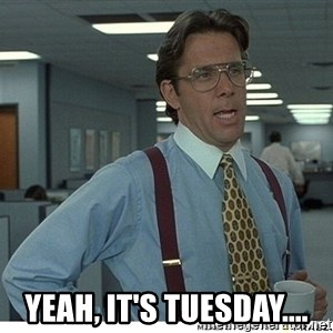 That would be great - Yeah, it's Tuesday....