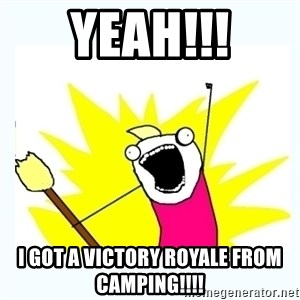 All the things - Yeah!!! I got a victory royale from camping!!!!