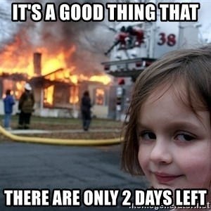 Disaster Girl - it's a good thing that there are only 2 days left