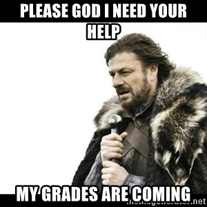 Winter is Coming - Please god I need your help My grades are coming