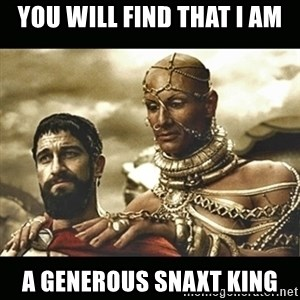 Xerxes - YOU WILL FIND THAT I AM A GENEROUS SNAXT KING