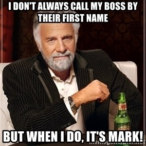 The Most Interesting Man In The World - I don't always call my boss by  their first name but when I do, it's Mark!