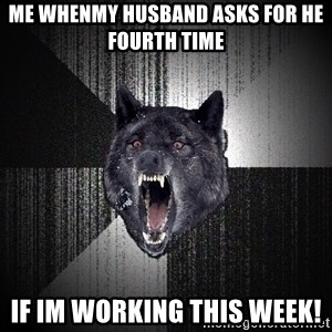 Insanity Wolf - Me whenmy husband asks for he fourth time if im working this week!