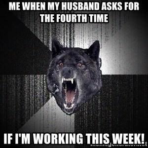 Insanity Wolf - Me when my husband asks for the fourth time if i'm working this week!