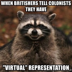"""evil raccoon - When britishers tell colonists they have  """"virtual"""" representation"""