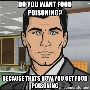 Archer - Do you want food poisoning? Because thats how you get food poisoning