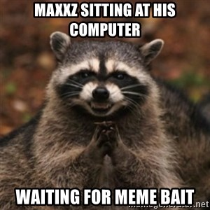 evil raccoon - maxxz sitting at his computer waiting for meme bait