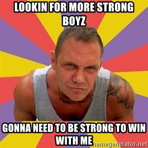 NACHO VIDAL MEME - lookin for more strong boyz gonna need to be strong to win with me