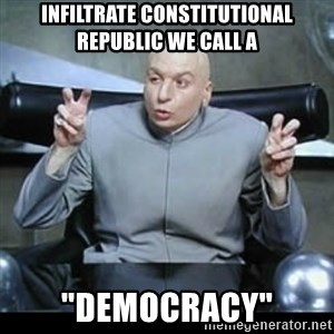 "dr. evil quotation marks - Infiltrate constitutional republic we call a ""democracy"""