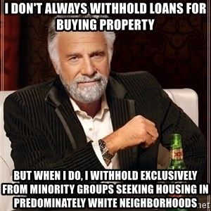 The Most Interesting Man In The World - I don't always withhold loans for buying property But when i do, I withhold exclusively from minority groups seeking housing in predominately white neighborhoods