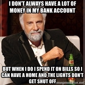 The Most Interesting Man In The World - I don't always have a lot of money in my bank account  But when I do I spend it on bills so I can have a home and the lights don't get shut off