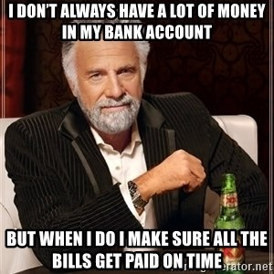 The Most Interesting Man In The World - I don't always have a lot of money in my bank account But when I do I make sure all the bills get paid on time