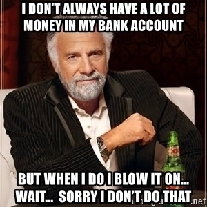 The Most Interesting Man In The World - I don't always have a lot of money in my bank account  But when I do I blow it on...  Wait...  Sorry I don't do that