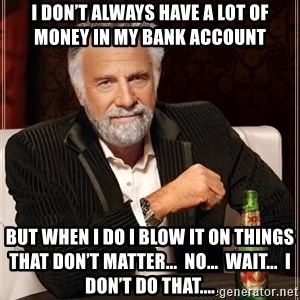 The Most Interesting Man In The World - I don't always have a lot of money in my bank account  But when I do I blow it on things that don't matter...  No...  Wait...  I don't do that....
