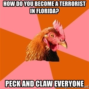 Anti Joke Chicken - How do you become a terrorist in florida? Peck and claw everyone
