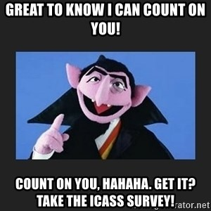 The Count from Sesame Street - Great to know I can count on you! Count on you, hahaha. get it? Take the ICASS Survey!