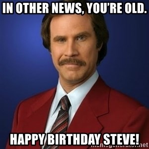 Anchorman Birthday - In other news, you're old. Happy Birthday Steve!