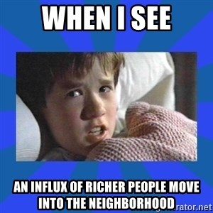 i see dead people - when i see an influx of richer people move into the neighborhood