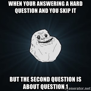 Forever Alone - When your answering a hard question and you skip it  but the second question is about question 1
