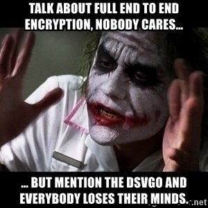 joker mind loss - Talk about full end to end encryption, nobody cares… … but mention the DSVGO and everybody loses their minds.