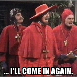 spanish inquisition - ... I'll come in again.