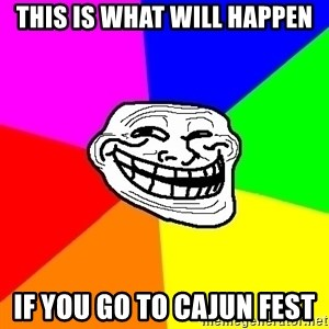 Trollface - this is what will happen if you go to cajun fest