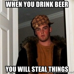 Scumbag Steve - when you drink beer  you will steal things