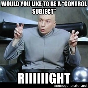 "dr. evil quotation marks - Would you like to be a ""control subject"" Riiiiiight"