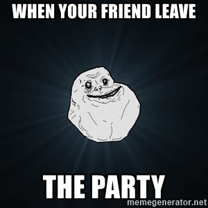 Forever Alone - When your friend leave the party