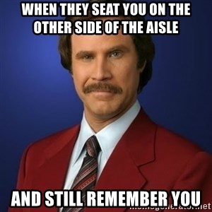 Anchorman Birthday - When they seat you on the other side of the aisle  and still remember you