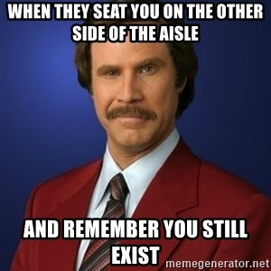 Anchorman Birthday - When they seat you on the other side of the aisle and remember you still exist