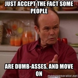 Red Forman - just accept the fact some people are dumb-asses, and move on
