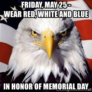 American Pride Eagle - Friday, May 25 -                                 Wear Red, White and Blue in honor of Memorial Day